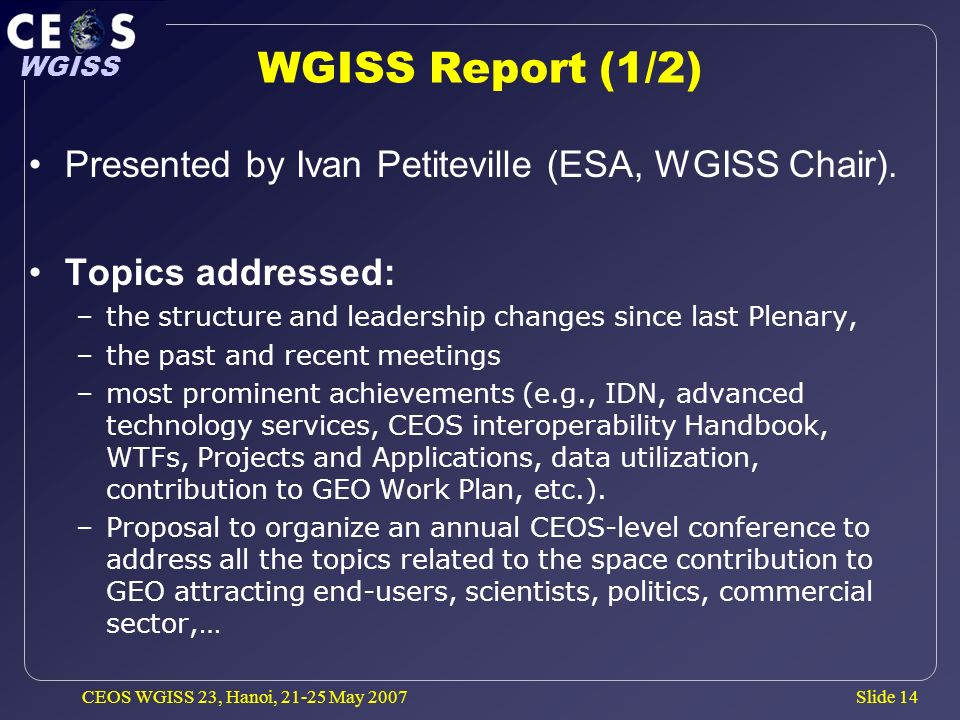 Slide 14 WGISS CEOS WGISS 23, Hanoi, May 2007 WGISS Report (1/2) Presented by Ivan Petiteville (ESA, WGISS Chair).