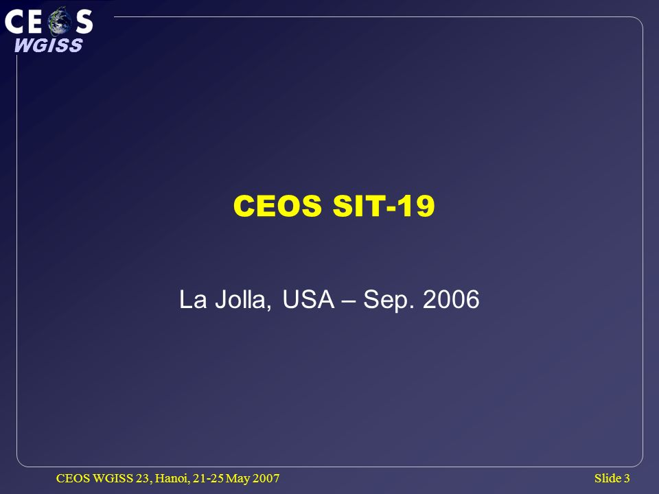 Slide 3 WGISS CEOS WGISS 23, Hanoi, 21-25 May 2007 CEOS SIT-19 La Jolla, USA – Sep. 2006