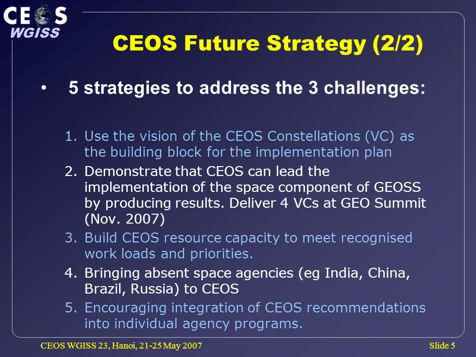 Slide 5 WGISS CEOS WGISS 23, Hanoi, May 2007 CEOS Future Strategy (2/2) 5 strategies to address the 3 challenges: 1.Use the vision of the CEOS Constellations (VC) as the building block for the implementation plan 2.Demonstrate that CEOS can lead the implementation of the space component of GEOSS by producing results.
