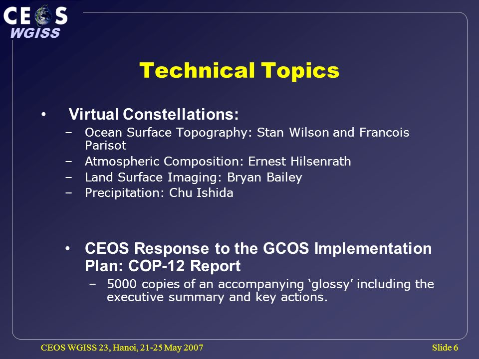 Slide 6 WGISS CEOS WGISS 23, Hanoi, May 2007 Technical Topics Virtual Constellations: –Ocean Surface Topography: Stan Wilson and Francois Parisot –Atmospheric Composition: Ernest Hilsenrath –Land Surface Imaging: Bryan Bailey –Precipitation: Chu Ishida CEOS Response to the GCOS Implementation Plan: COP-12 Report –5000 copies of an accompanying glossy including the executive summary and key actions.