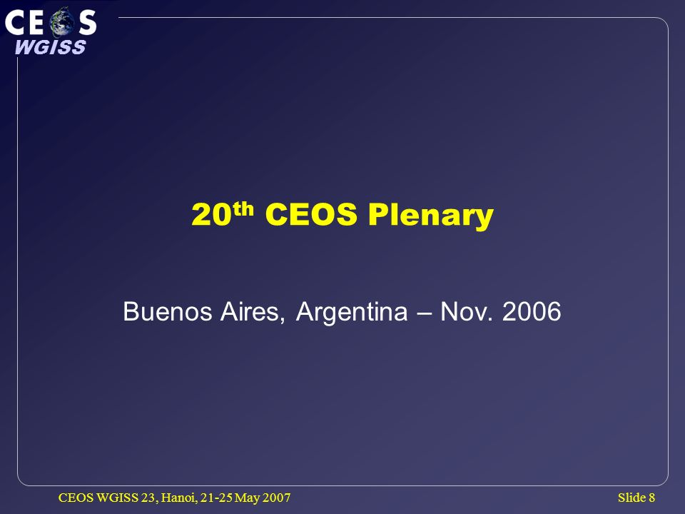 Slide 9 WGISS CEOS WGISS 23, Hanoi, 21-25 May 2007 GEO Introduction CEOS Plenary largely focused on the CEOS potential role in GEO.