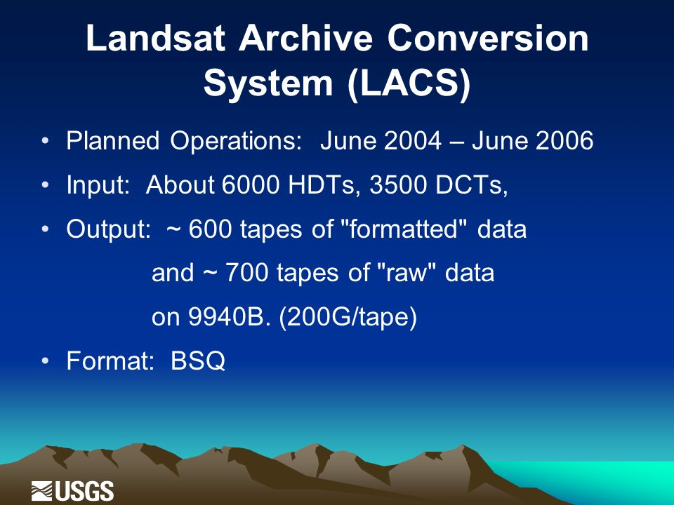 Landsat Archive Conversion System (LACS) Planned Operations: June 2004 – June 2006 Input: About 6000 HDTs, 3500 DCTs, Output: ~ 600 tapes of formatted data and ~ 700 tapes of raw data on 9940B.