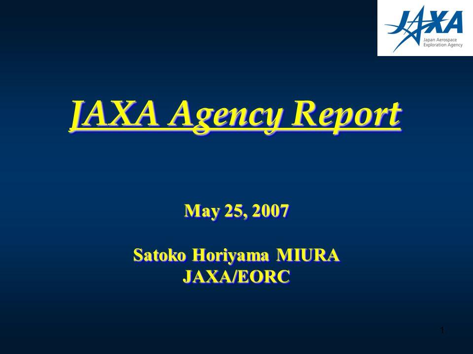 1 JAXA Agency Report May 25, 2007 Satoko Horiyama MIURA JAXA/EORC May 25, 2007 Satoko Horiyama MIURA JAXA/EORC