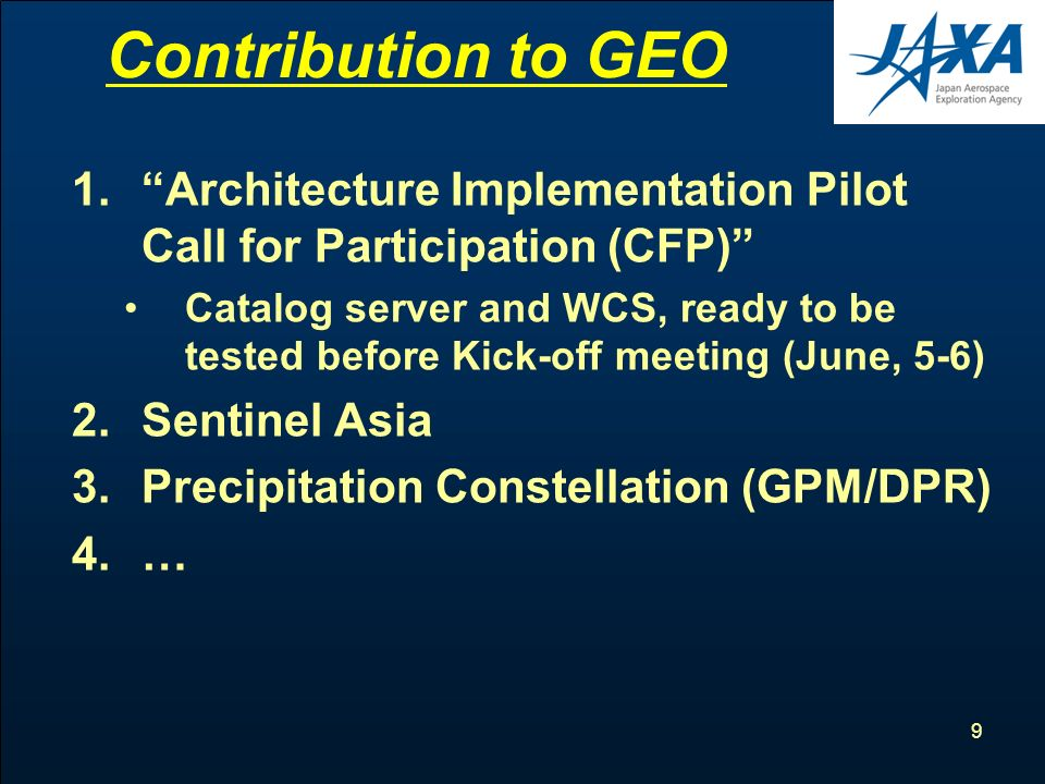 9 Contribution to GEO 1.Architecture Implementation Pilot Call for Participation (CFP) Catalog server and WCS, ready to be tested before Kick-off meeting (June, 5-6) 2.Sentinel Asia 3.Precipitation Constellation (GPM/DPR) 4.…