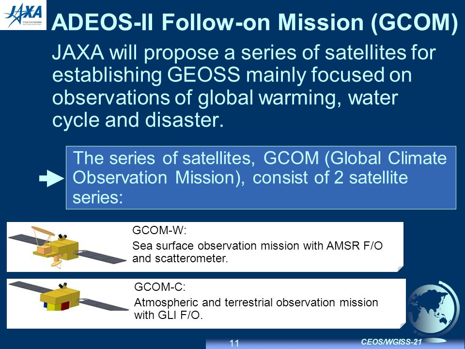 11 CEOS/WGISS-21 ADEOS-II Follow-on Mission (GCOM) JAXA will propose a series of satellites for establishing GEOSS mainly focused on observations of global warming, water cycle and disaster.