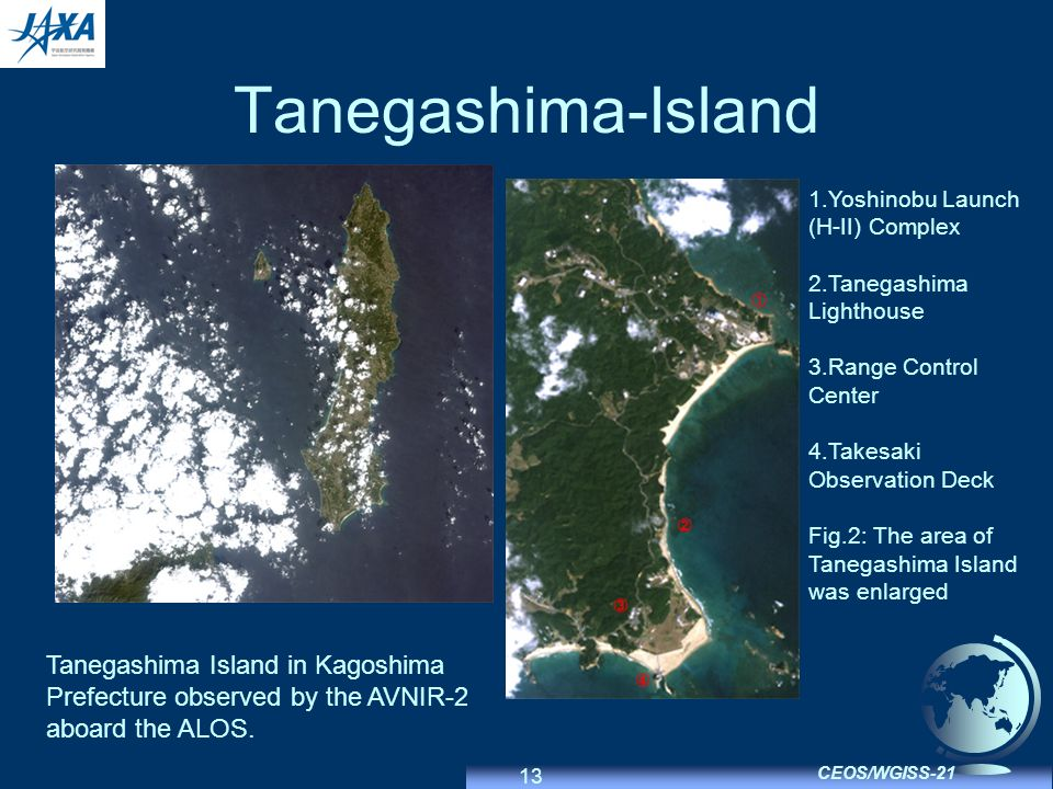13 CEOS/WGISS-21 Tanegashima-Island 1.Yoshinobu Launch (H-II) Complex 2.Tanegashima Lighthouse 3.Range Control Center 4.Takesaki Observation Deck Fig.2: The area of Tanegashima Island was enlarged Tanegashima Island in Kagoshima Prefecture observed by the AVNIR-2 aboard the ALOS.