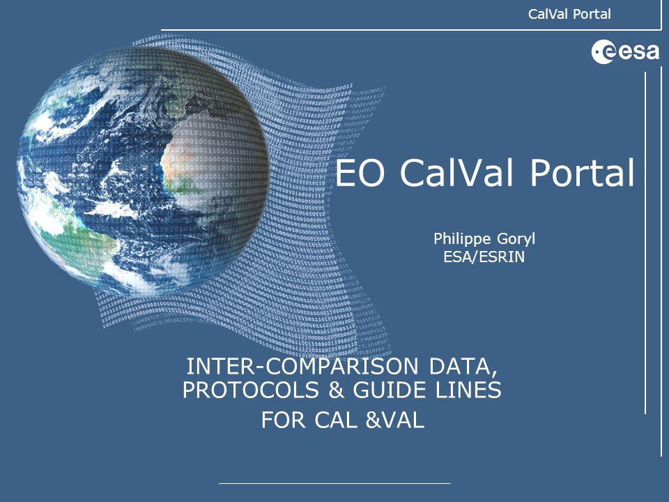 CalVal Portal EO CalVal Portal Philippe Goryl ESA/ESRIN INTER-COMPARISON DATA, PROTOCOLS & GUIDE LINES FOR CAL &VAL