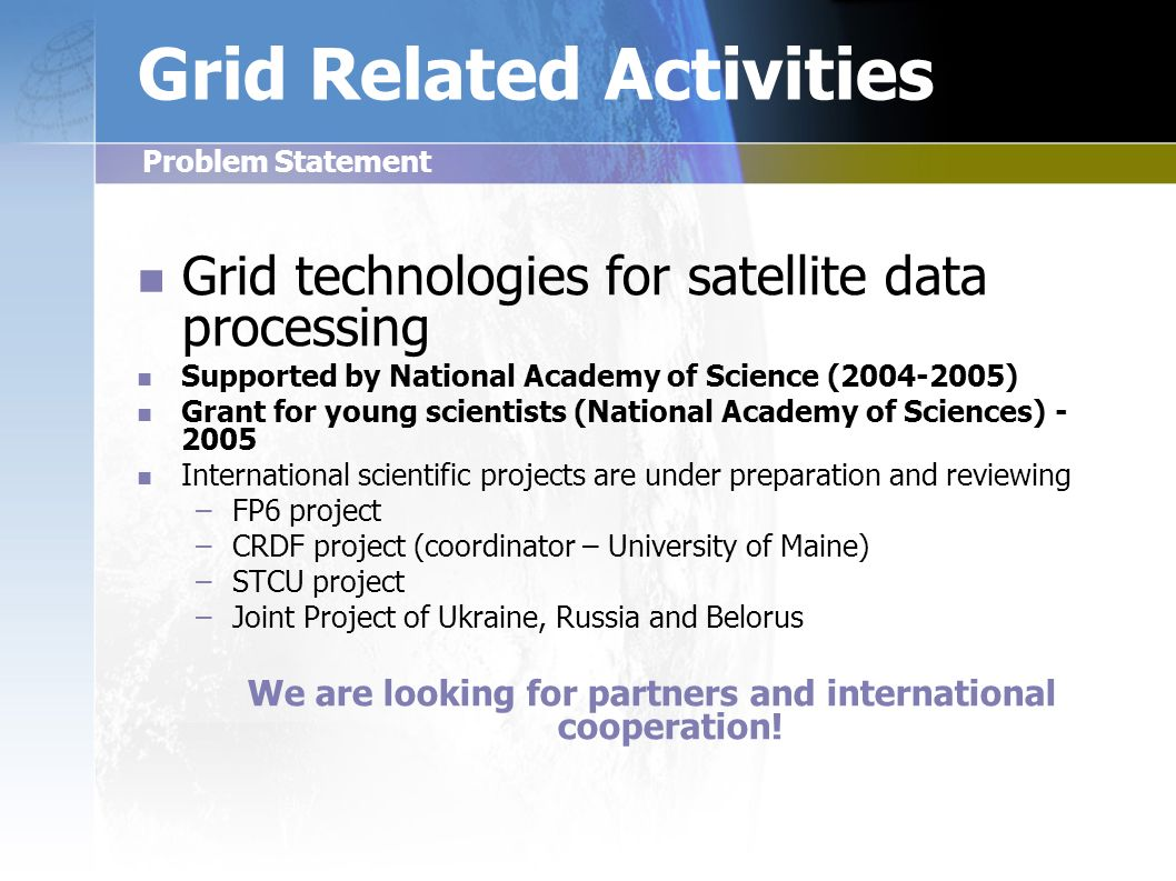 Grid Related Activities Grid technologies for satellite data processing Supported by National Academy of Science (2004-2005) Grant for young scientists (National Academy of Sciences) - 2005 International scientific projects are under preparation and reviewing – –FP6 project – –CRDF project (coordinator – University of Maine) – –STCU project – –Joint Project of Ukraine, Russia and Belorus We are looking for partners and international cooperation.