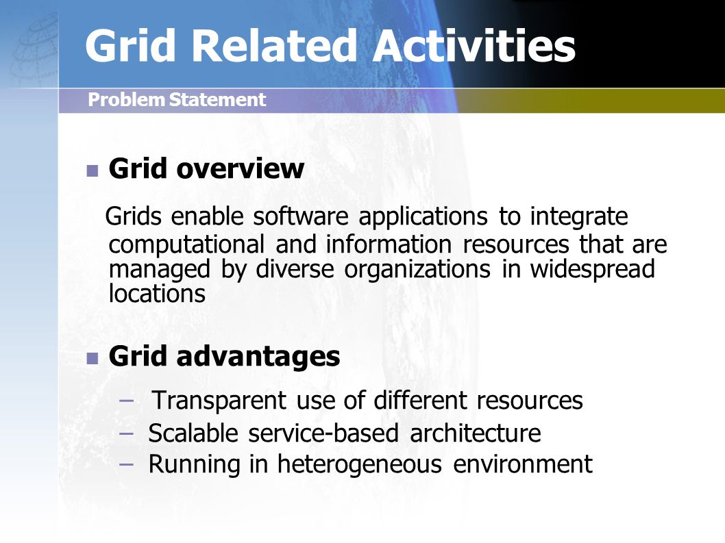 Grid Related Activities Grid overview Grids enable software applications to integrate computational and information resources that are managed by diverse organizations in widespread locations Grid advantages – – Transparent use of different resources – – Scalable service-based architecture – – Running in heterogeneous environment Problem Statement