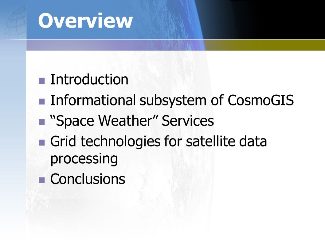 Overview Introduction Informational subsystem of CosmoGIS Space Weather Services Grid technologies for satellite data processing Conclusions