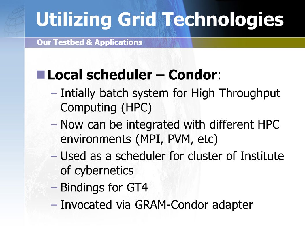 Utilizing Grid Technologies Local scheduler – Condor: – –Intially batch system for High Throughput Computing (HPC) – –Now can be integrated with different HPC environments (MPI, PVM, etc) – –Used as a scheduler for cluster of Institute of cybernetics – –Bindings for GT4 – –Invocated via GRAM-Condor adapter Our Testbed & Applications