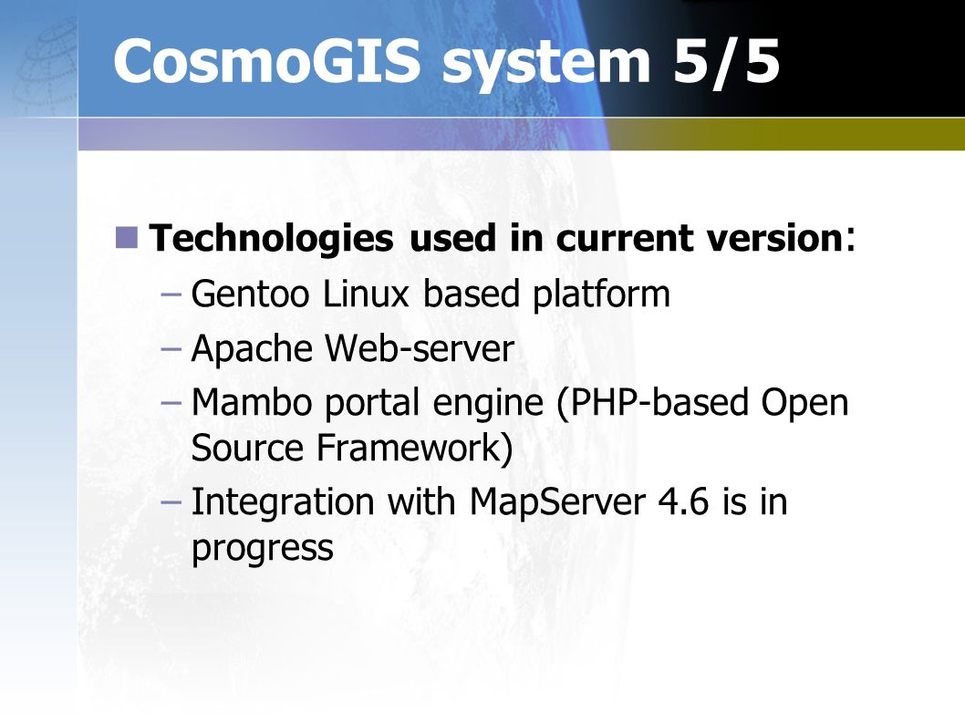 CosmoGIS system 5/5 Technologies used in current version : – –Gentoo Linux based platform – –Apache Web-server – –Mambo portal engine (PHP-based Open Source Framework) – –Integration with MapServer 4.6 is in progress