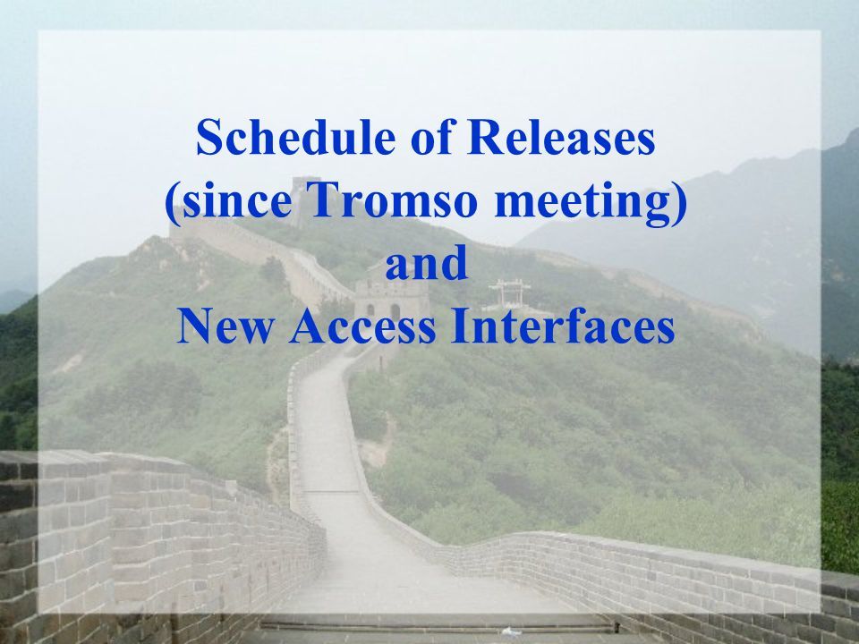 Schedule of Releases (since Tromso meeting) and New Access Interfaces