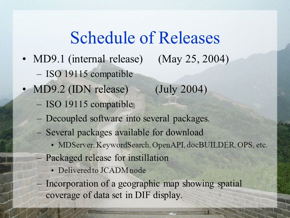 Schedule of Releases MD9.1 (internal release) (May 25, 2004) –ISO 19115 compatible MD9.2 (IDN release) (July 2004) –ISO 19115 compatible –Decoupled software into several packages.