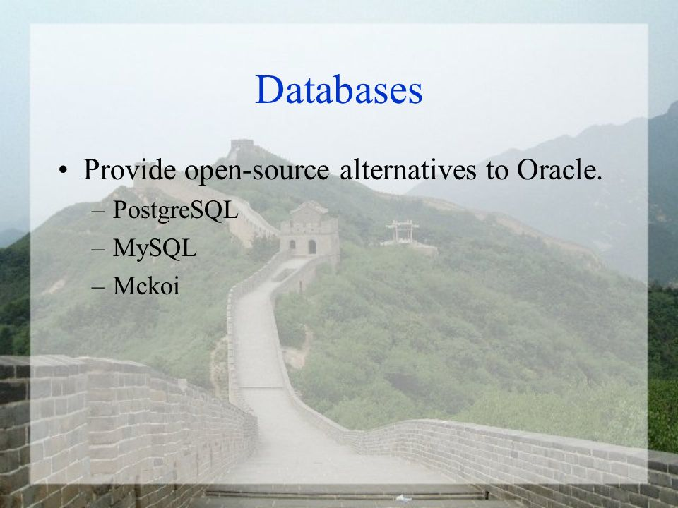 Databases Provide open-source alternatives to Oracle. –PostgreSQL –MySQL –Mckoi
