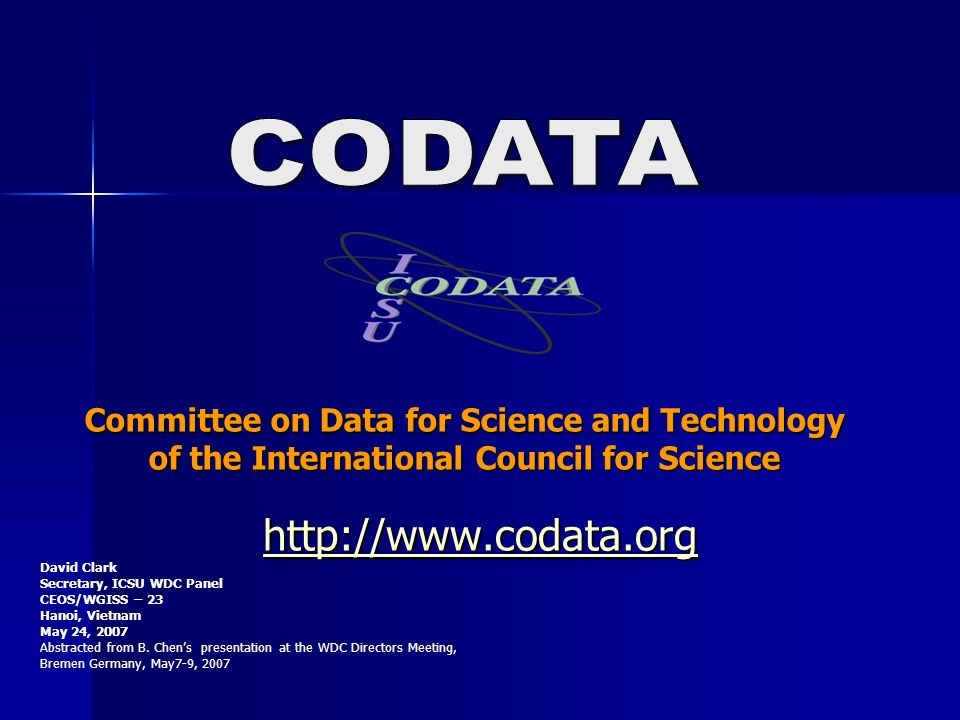 Committee on Data for Science and Technology of the International Council for Science http://www.codata.org David Clark Secretary, ICSU WDC Panel CEOS/WGISS – 23 Hanoi, Vietnam May 24, 2007 Abstracted from B.