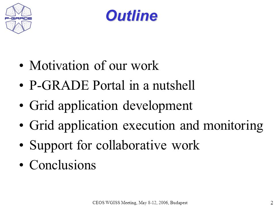 2 CEOS WGISS Meeting, May 8-12, 2006, Budapest Outline Motivation of our work P-GRADE Portal in a nutshell Grid application development Grid application execution and monitoring Support for collaborative work Conclusions