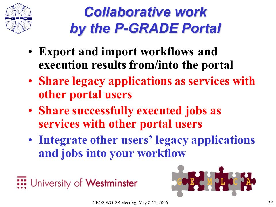 28 CEOS WGISS Meeting, May 8-12, 2006, Budapest Collaborative work by the P-GRADE Portal Export and import workflows and execution results from/into the portal Share legacy applications as services with other portal users Share successfully executed jobs as services with other portal users Integrate other users legacy applications and jobs into your workflow