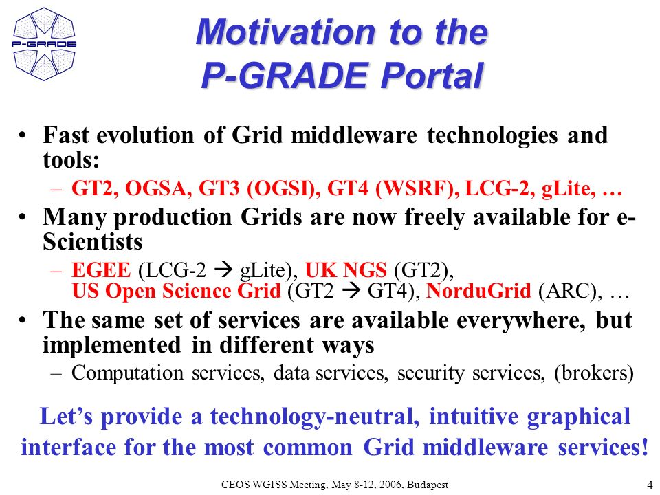 5 CEOS WGISS Meeting, May 8-12, 2006, Budapest P-GRADE Portal in a nutshell General purpose, workflow-oriented computational Grid portal.