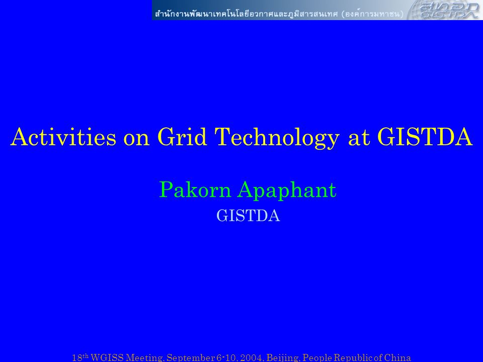 18 th WGISS Meeting, September 6-10, 2004, Beijing, People Republic of China Grid Activities in Thailand Grid technology is –Being explored by university sector –Collaboration projects ThaiGrid ApGrid, APAN, PRAGMA –Still under experimental phase in Thailand