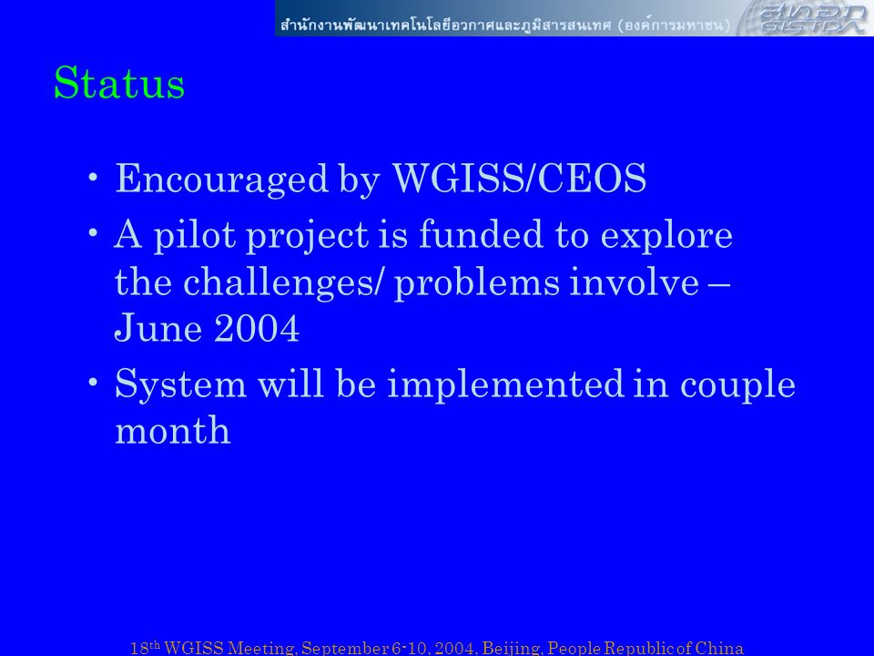 18 th WGISS Meeting, September 6-10, 2004, Beijing, People Republic of China Status Encouraged by WGISS/CEOS A pilot project is funded to explore the challenges/ problems involve – June 2004 System will be implemented in couple month