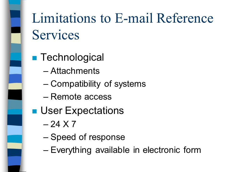Limitations to E-mail Reference Services n Technological –Attachments –Compatibility of systems –Remote access n User Expectations –24 X 7 –Speed of response –Everything available in electronic form