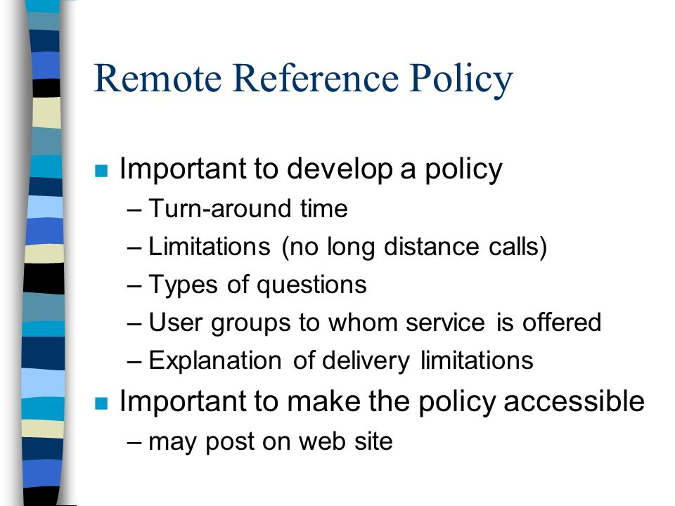 Remote Reference Policy n Important to develop a policy –Turn-around time –Limitations (no long distance calls) –Types of questions –User groups to whom service is offered –Explanation of delivery limitations n Important to make the policy accessible –may post on web site