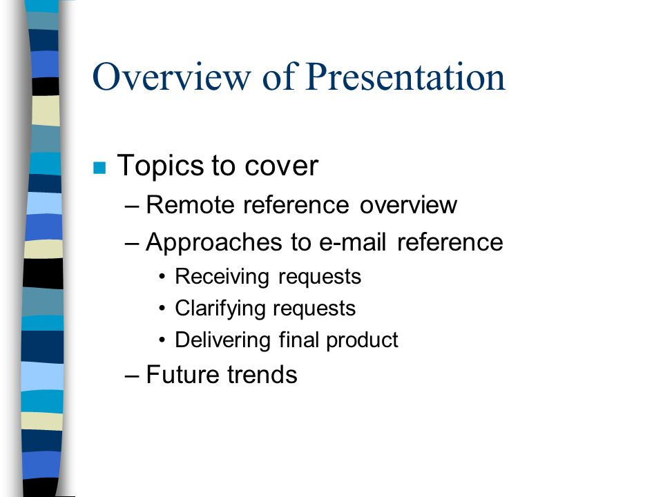 Overview of Presentation n Topics to cover –Remote reference overview –Approaches to e-mail reference Receiving requests Clarifying requests Delivering final product –Future trends