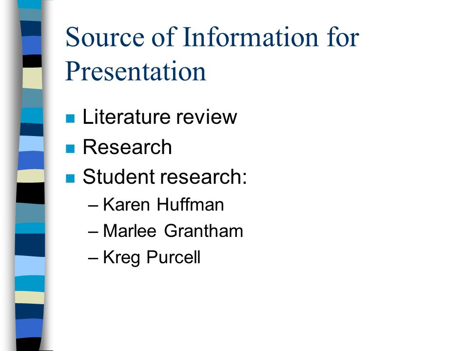 Source of Information for Presentation n Literature review n Research n Student research: –Karen Huffman –Marlee Grantham –Kreg Purcell