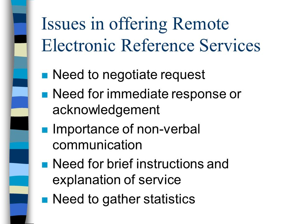Issues in offering Remote Electronic Reference Services n Need to negotiate request n Need for immediate response or acknowledgement n Importance of non-verbal communication n Need for brief instructions and explanation of service n Need to gather statistics