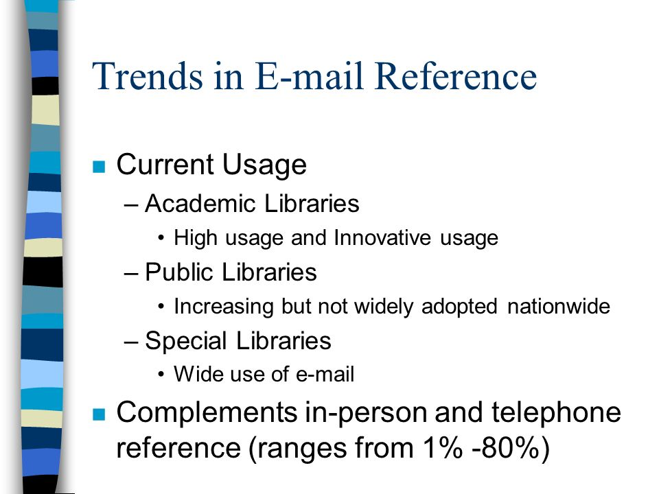 Trends in E-mail Reference n Current Usage –Academic Libraries High usage and Innovative usage –Public Libraries Increasing but not widely adopted nationwide –Special Libraries Wide use of e-mail n Complements in-person and telephone reference (ranges from 1% -80%)