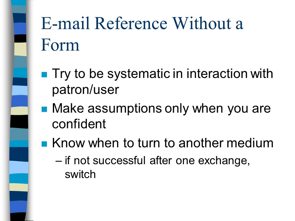 E-mail Reference Without a Form n Try to be systematic in interaction with patron/user n Make assumptions only when you are confident n Know when to turn to another medium –if not successful after one exchange, switch