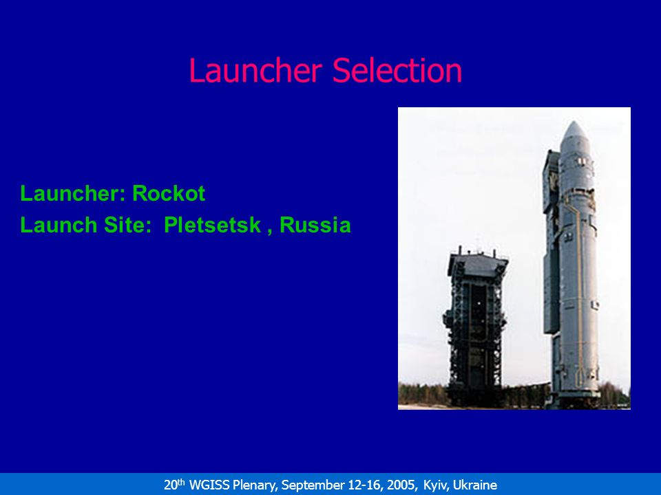20 th WGISS Plenary, September 12-16, 2005, Kyiv, Ukraine Launcher Selection Launcher: Rockot Launch Site: Pletsetsk, Russia