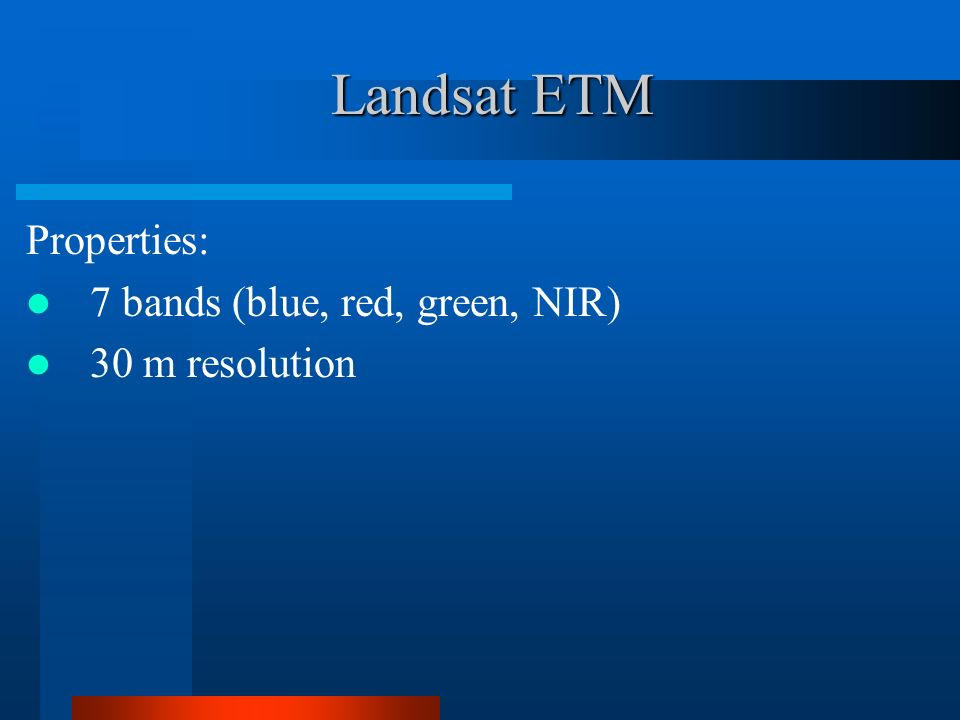 Landsat ETM Properties: 7 bands (blue, red, green, NIR) 30 m resolution