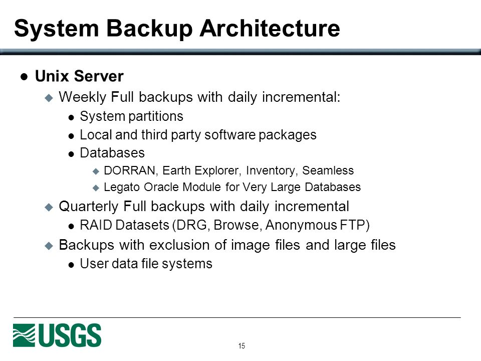 15 System Backup Architecture Unix Server Weekly Full backups with daily incremental: System partitions Local and third party software packages Databases DORRAN, Earth Explorer, Inventory, Seamless Legato Oracle Module for Very Large Databases Quarterly Full backups with daily incremental RAID Datasets (DRG, Browse, Anonymous FTP) Backups with exclusion of image files and large files User data file systems