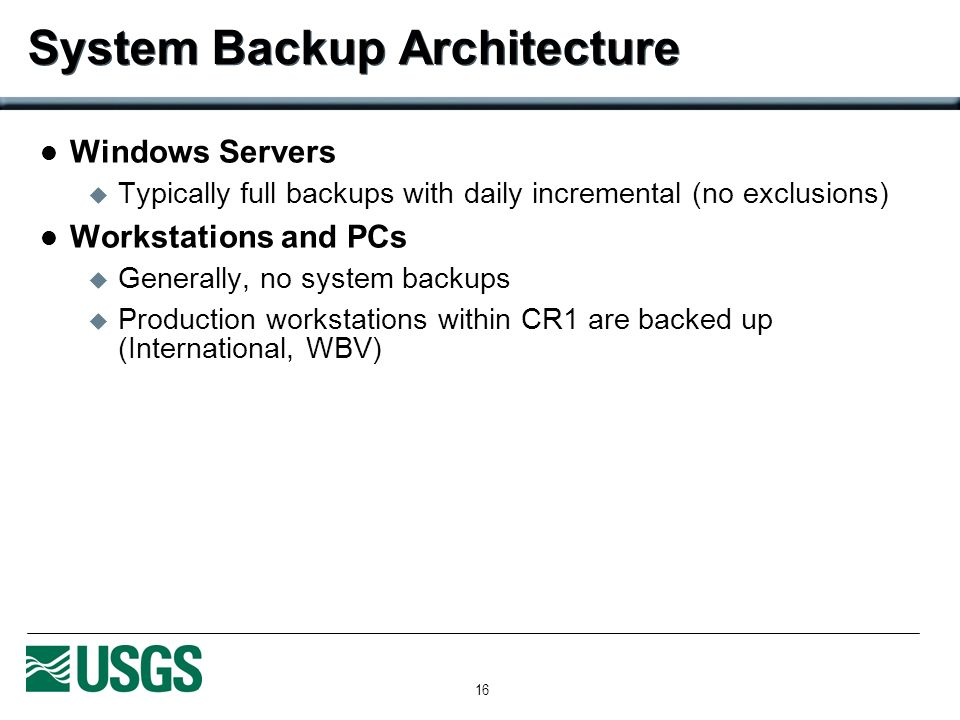 16 System Backup Architecture Windows Servers Typically full backups with daily incremental (no exclusions) Workstations and PCs Generally, no system backups Production workstations within CR1 are backed up (International, WBV)
