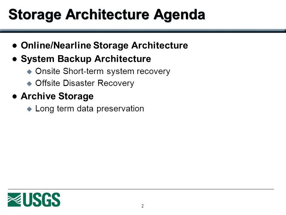 2 Storage Architecture Agenda Online/Nearline Storage Architecture System Backup Architecture Onsite Short-term system recovery Offsite Disaster Recovery Archive Storage Long term data preservation