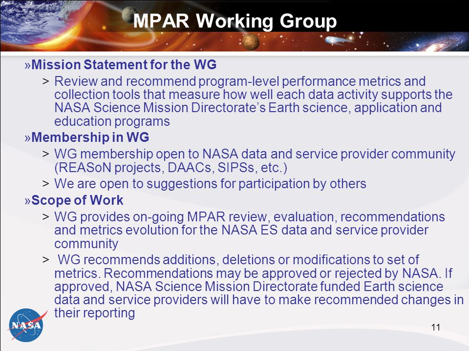 11 MPAR Working Group »Mission Statement for the WG >Review and recommend program-level performance metrics and collection tools that measure how well each data activity supports the NASA Science Mission Directorates Earth science, application and education programs »Membership in WG >WG membership open to NASA data and service provider community (REASoN projects, DAACs, SIPSs, etc.) >We are open to suggestions for participation by others »Scope of Work >WG provides on-going MPAR review, evaluation, recommendations and metrics evolution for the NASA ES data and service provider community > WG recommends additions, deletions or modifications to set of metrics.