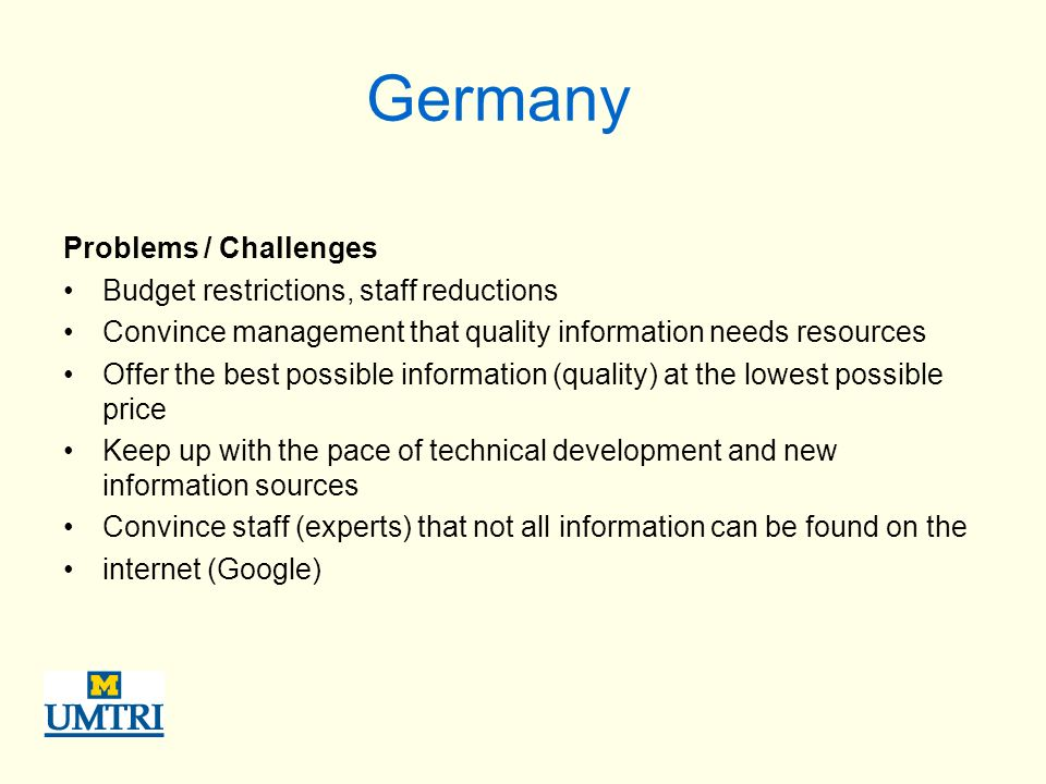 Germany Problems / Challenges Budget restrictions, staff reductions Convince management that quality information needs resources Offer the best possible information (quality) at the lowest possible price Keep up with the pace of technical development and new information sources Convince staff (experts) that not all information can be found on the internet (Google)