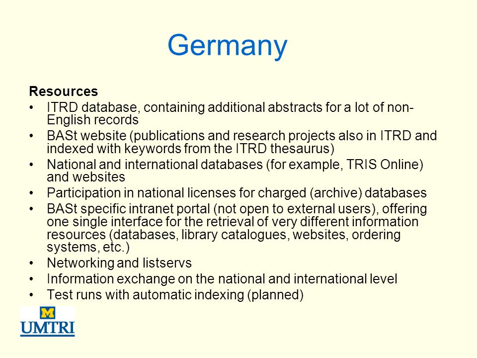 Germany Resources ITRD database, containing additional abstracts for a lot of non- English records BASt website (publications and research projects also in ITRD and indexed with keywords from the ITRD thesaurus) National and international databases (for example, TRIS Online) and websites Participation in national licenses for charged (archive) databases BASt specific intranet portal (not open to external users), offering one single interface for the retrieval of very different information resources (databases, library catalogues, websites, ordering systems, etc.) Networking and listservs Information exchange on the national and international level Test runs with automatic indexing (planned)