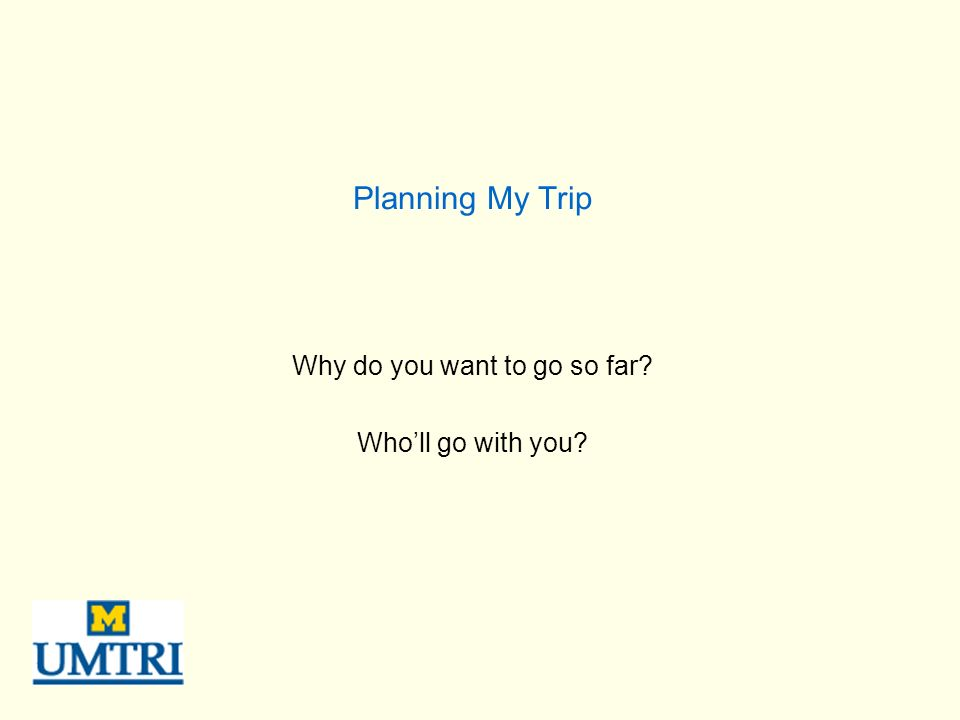 Planning My Trip Why do you want to go so far? Wholl go with you?