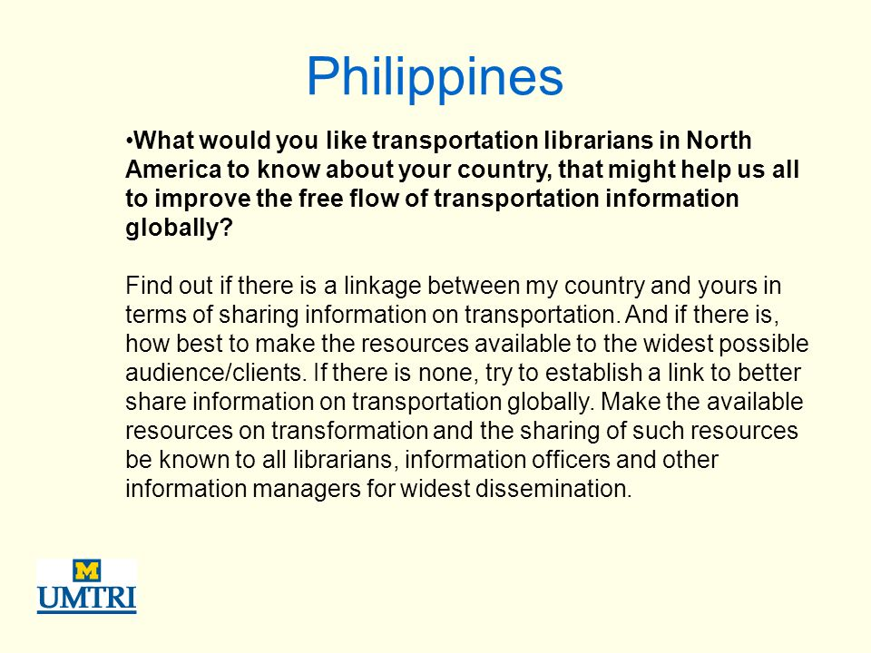 Philippines What would you like transportation librarians in North America to know about your country, that might help us all to improve the free flow of transportation information globally.