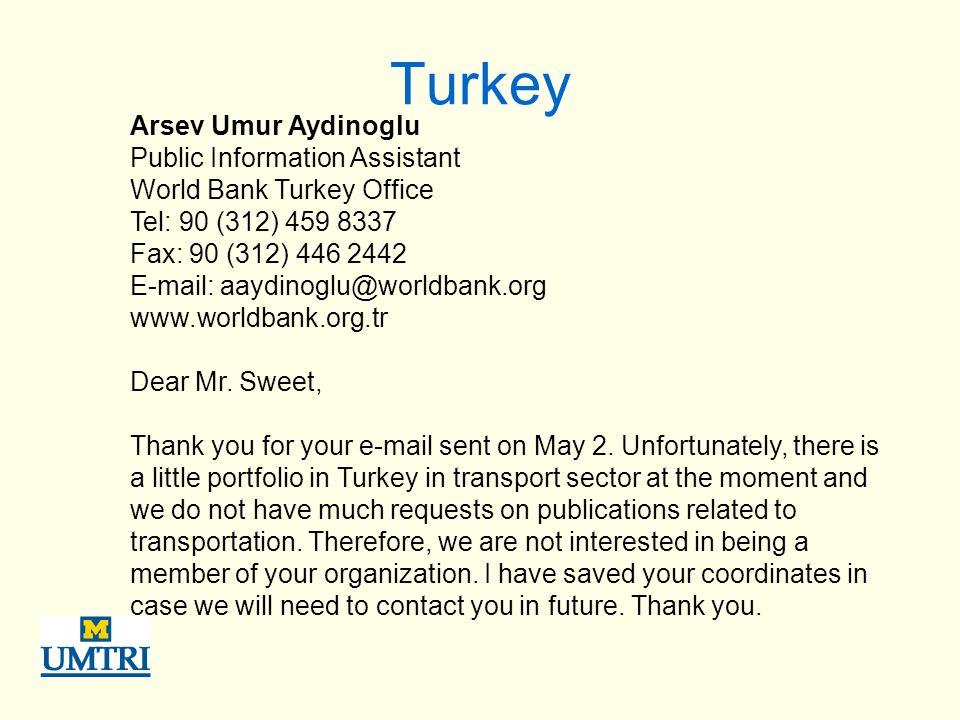 Turkey Arsev Umur Aydinoglu Public Information Assistant World Bank Turkey Office Tel: 90 (312) 459 8337 Fax: 90 (312) 446 2442 E-mail: aaydinoglu@worldbank.org www.worldbank.org.tr Dear Mr.