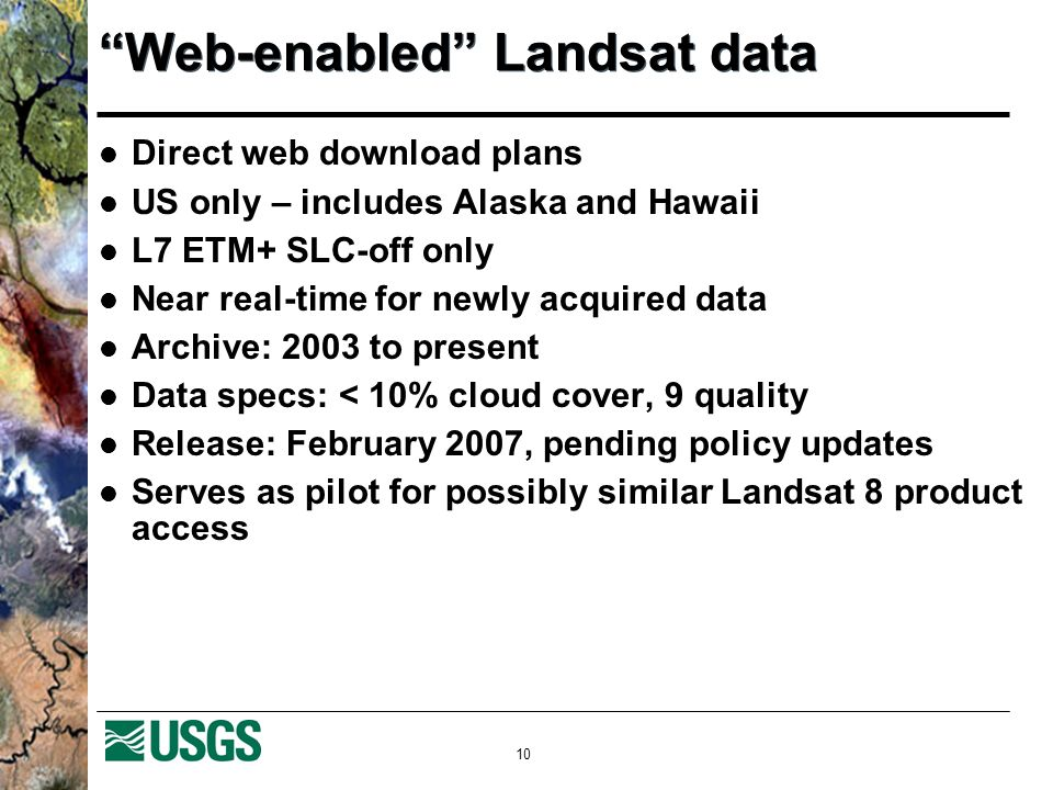 10 Web-enabled Landsat data Direct web download plans US only – includes Alaska and Hawaii L7 ETM+ SLC-off only Near real-time for newly acquired data
