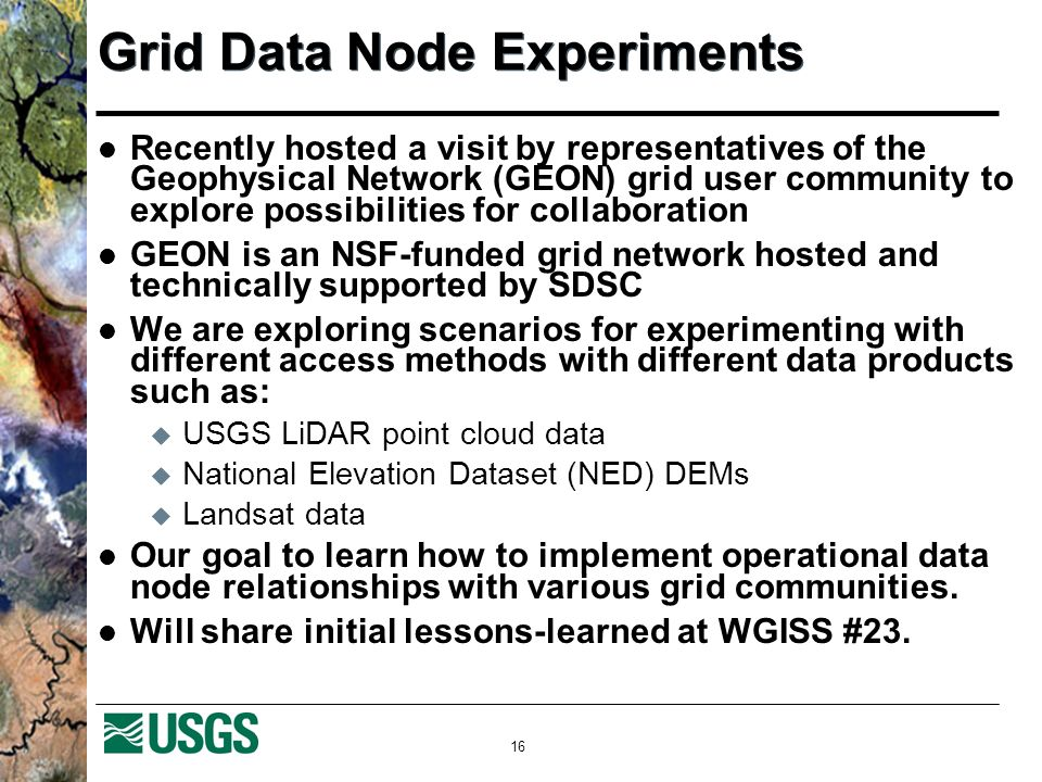16 Grid Data Node Experiments Recently hosted a visit by representatives of the Geophysical Network (GEON) grid user community to explore possibilitie