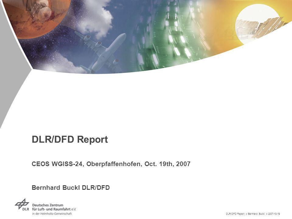 DLR/DFD Report > Bernhard Buckl > 2007-10-19 DLR/DFD Report CEOS WGISS-24, Oberpfaffenhofen, Oct.
