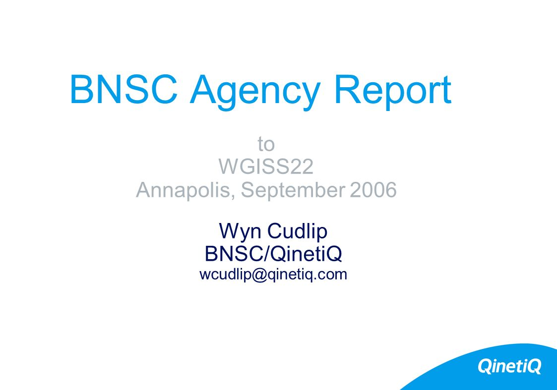CEOS WGISS 22 Meeting, Annapolis September, 2006 BNSC Instruments/Missions Current Instruments –ATSR2 on ERS-2 http://www.atsr.rl.ac.uk/ –AATSR on Envisat http://envisat.estec.esa.nl/instruments/aatsr/ –CHRIS on Proba http://www.chris-proba.org.uk/ http://www.chris-proba.org.uk/ –Disaster Management Constellation http://www.sstl.co.uk/ http://www.sstl.co.uk/ Small Satellites –TopSat – launched October 2005.