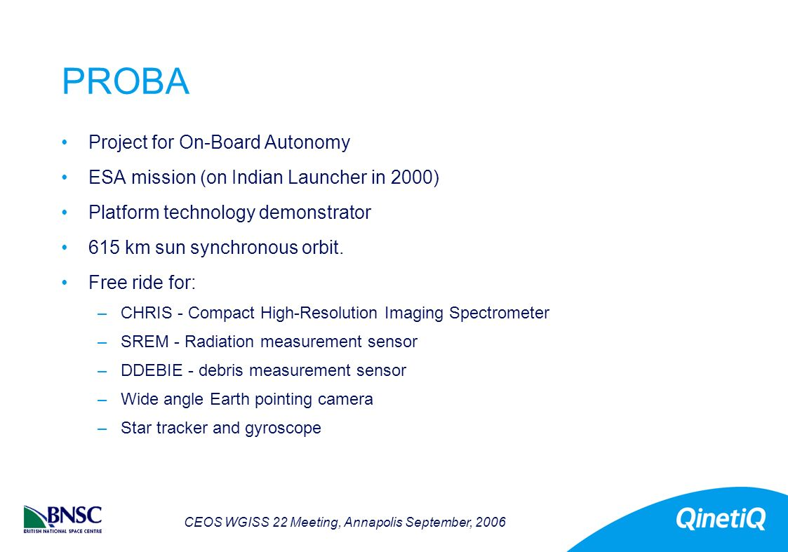 CEOS WGISS 22 Meeting, Annapolis September, 2006 PROBA Project for On-Board Autonomy ESA mission (on Indian Launcher in 2000) Platform technology demonstrator 615 km sun synchronous orbit.