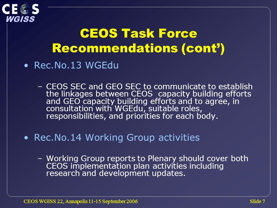 Slide 7 WGISS CEOS WGISS 22, Annapolis 11-15 September 2006 CEOS Task Force Recommendations (cont) Rec.No.13 WGEdu –CEOS SEC and GEO SEC to communicate to establish the linkages between CEOS capacity building efforts and GEO capacity building efforts and to agree, in consultation with WGEdu, suitable roles, responsibilities, and priorities for each body.