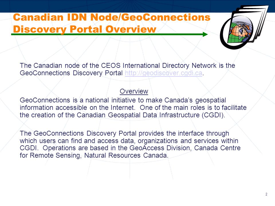 3 GeoConnections Discovery Portal – System, Connectivity and Service The System The GeoConnections Discovery Portal system was built on the Canadian Earth Observation Network (CEONet) technology.